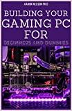 CONSTRUIRE VOTRE PC GAMING POUR LES DÉBUTANTS ET LES DUMMIES: UN GUIDE GAMERS POUR CONSTRUIRE UN ORDINATEUR GAMING